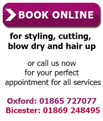 Book online for styling, cutting, blow dry and hair up, or call us now for your perfect appointment for all services. Oxford: 01865 727077, Bicester: 01869 248495